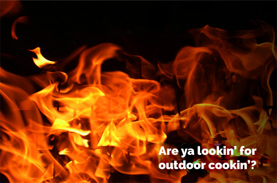 Are ya lookin' for outdoor cookin'?